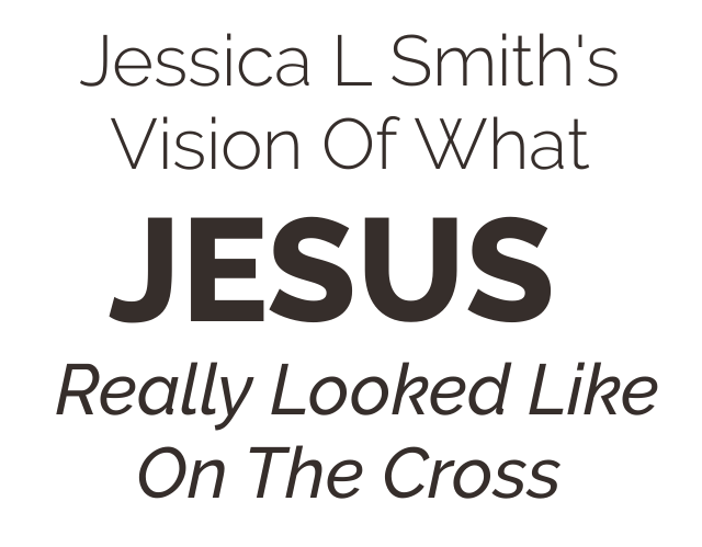 Jessica L Smith's Vision Of What Jesus Really Looked Like On The Cross