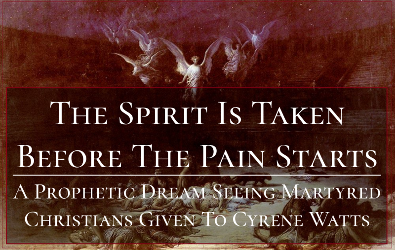 The Spirit Is Taken Before The Pain Starts- A Prophetic Dream Seeing Martyred Christians Given To Cyrene Watts