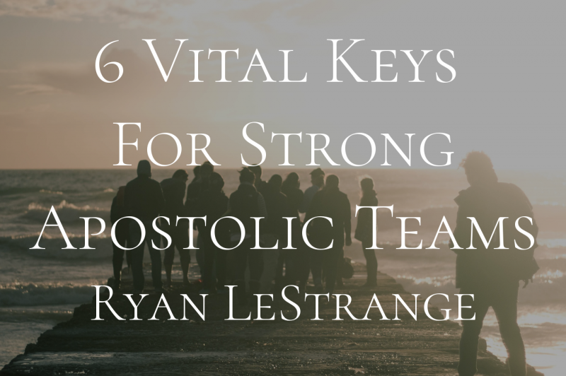 6 Vital Keys For Strong Apostolic Teams- Ryan LeStrange