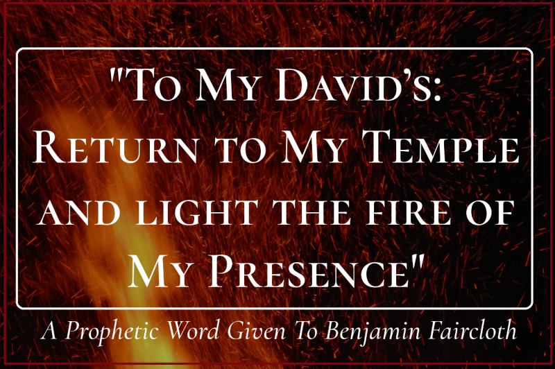 Return to My Temple and light the fire of My Presence- Benjamin Faircloth