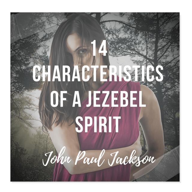 14 Characteristics of a Jezebel Spirit – John Paul Jackson